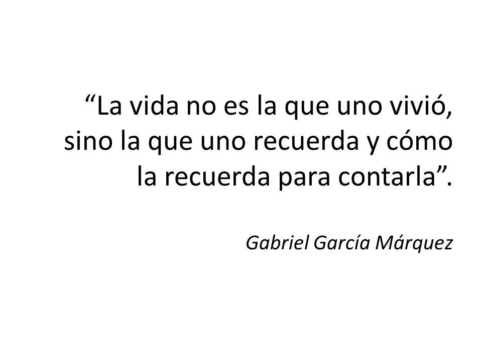 La vida no es la que uno vivió, sino la que uno recuerda y cómo la recuerda para contarla. Gabriel García Márquez