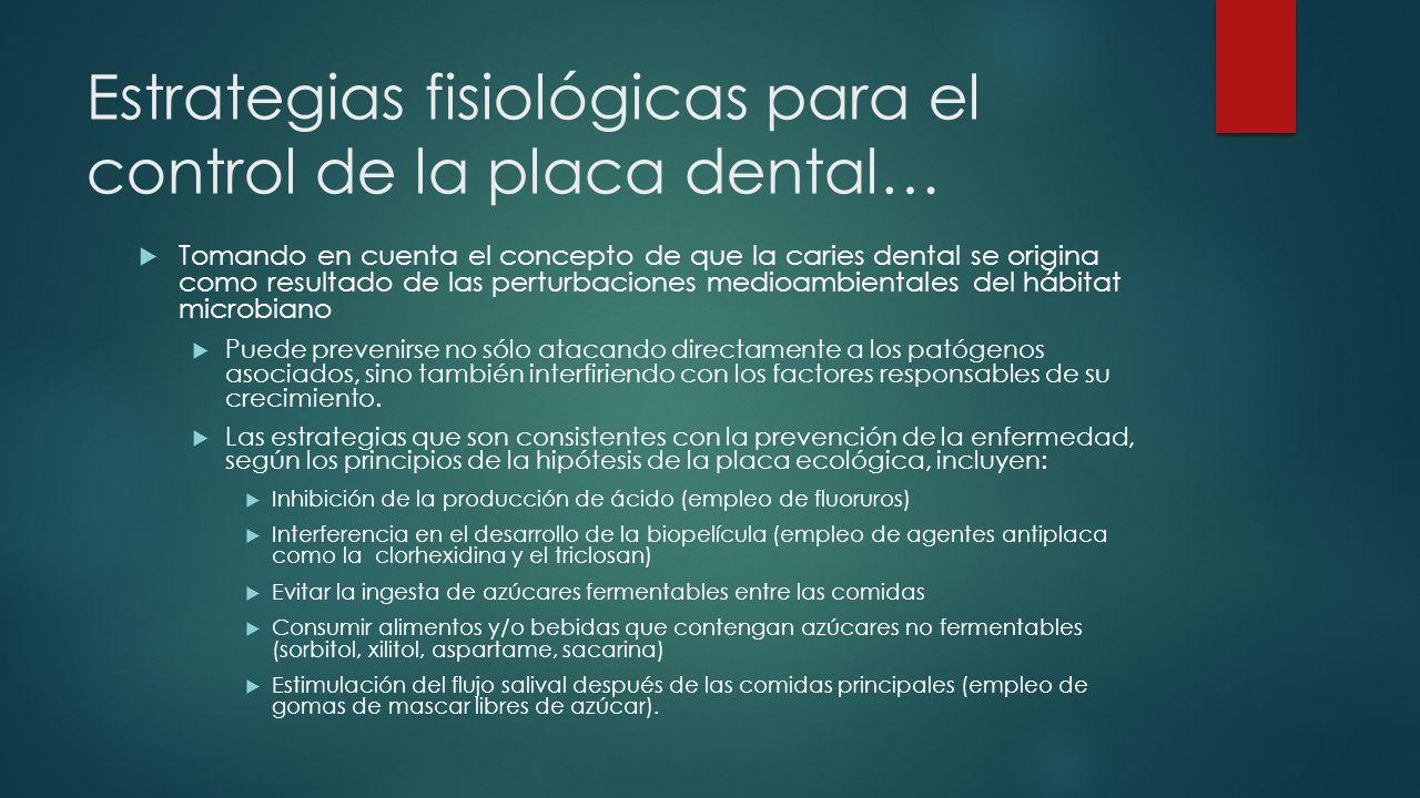 Estrategias fisiológicas para el control de la placa dental… Tomando en cuenta el concepto de que la caries dental se origina como resultado de las pe