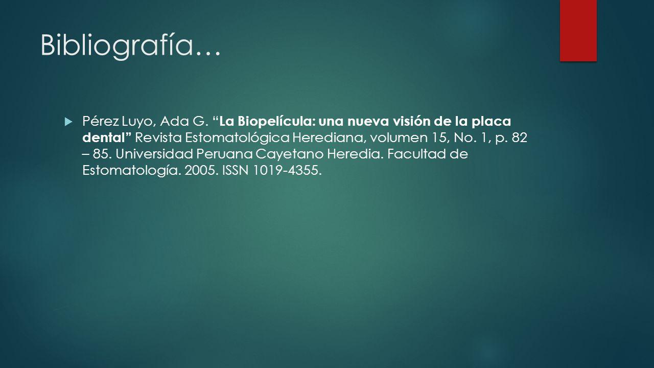 Bibliografía… Pérez Luyo, Ada G. La Biopelícula: una nueva visión de la placa dental Revista Estomatológica Herediana, volumen 15, No. 1, p. 82 – 85.