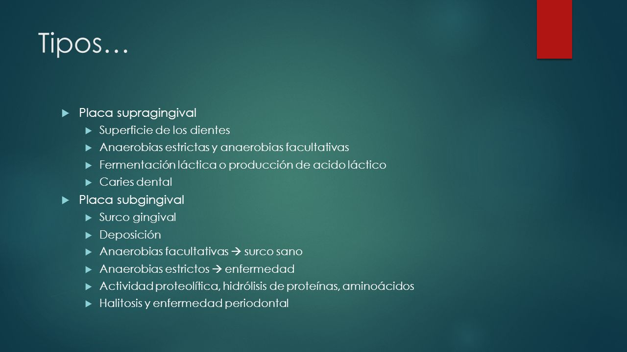 Tipos… Placa supragingival Superficie de los dientes Anaerobias estrictas y anaerobias facultativas Fermentación láctica o producción de acido láctico