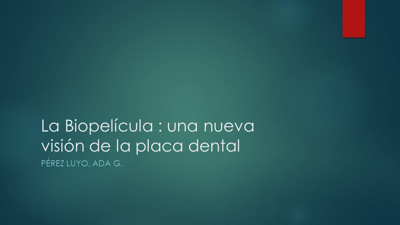La Biopelícula : una nueva visión de la placa dental PÉREZ LUYO, ADA G.