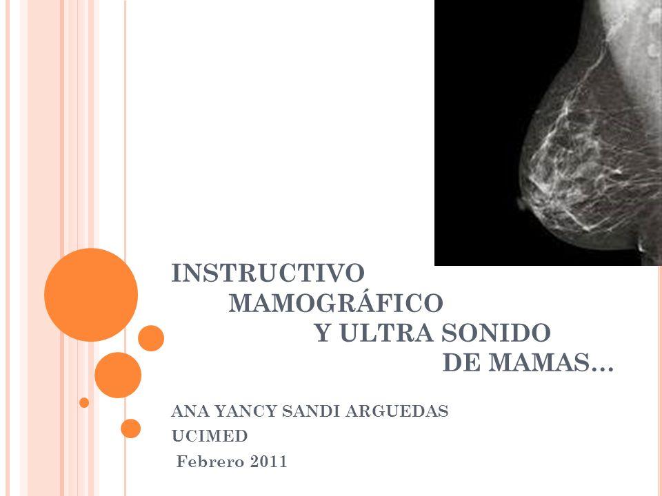 INSTRUCTIVO MAMOGRÁFICO Y ULTRA SONIDO DE MAMAS… ANA YANCY SANDI ARGUEDAS UCIMED Febrero 2011