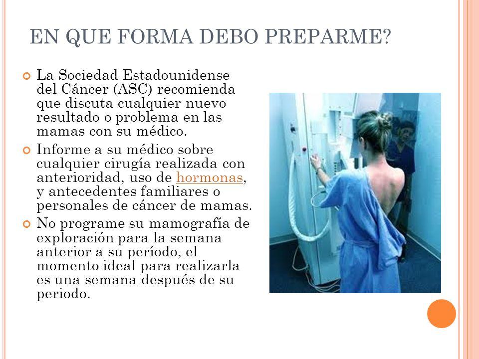 EN QUE FORMA DEBO PREPARME? La Sociedad Estadounidense del Cáncer (ASC) recomienda que discuta cualquier nuevo resultado o problema en las mamas con s