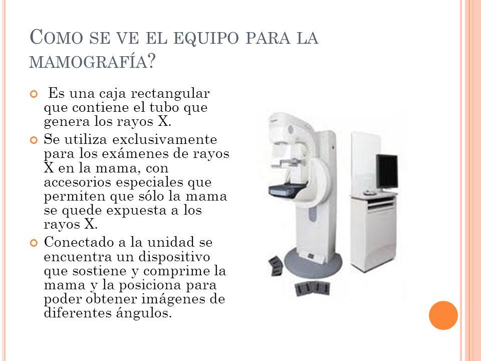 C OMO SE VE EL EQUIPO PARA LA MAMOGRAFÍA ? Es una caja rectangular que contiene el tubo que genera los rayos X. Se utiliza exclusivamente para los exá