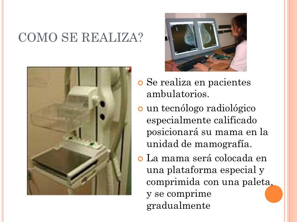 COMO SE REALIZA? Se realiza en pacientes ambulatorios. un tecnólogo radiológico especialmente calificado posicionará su mama en la unidad de mamografí