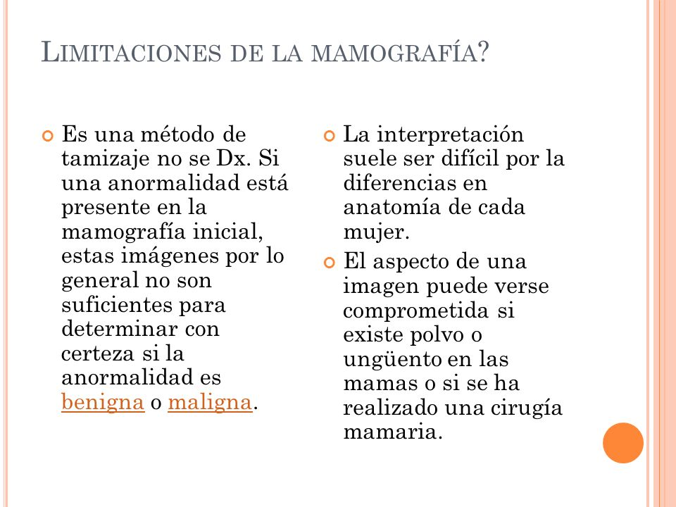 L IMITACIONES DE LA MAMOGRAFÍA ? Es una método de tamizaje no se Dx. Si una anormalidad está presente en la mamografía inicial, estas imágenes por lo