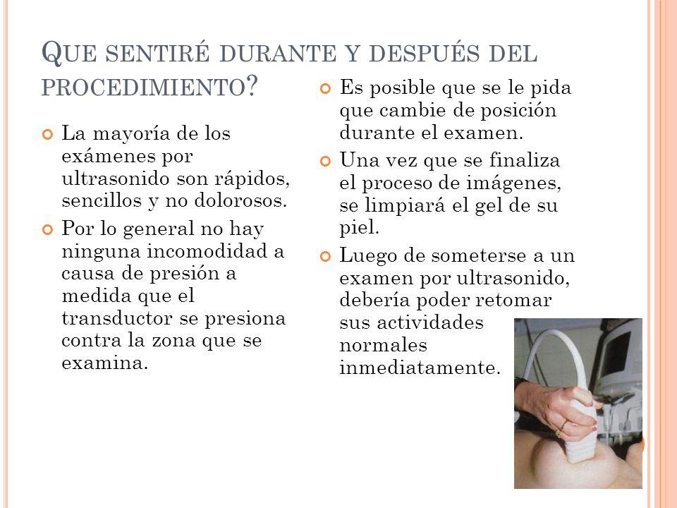 Q UE SENTIRÉ DURANTE Y DESPUÉS DEL PROCEDIMIENTO ? La mayoría de los exámenes por ultrasonido son rápidos, sencillos y no dolorosos. Por lo general no