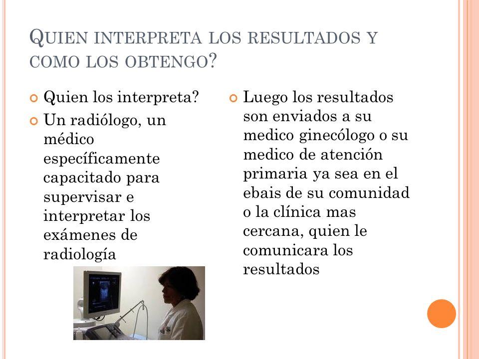 Q UIEN INTERPRETA LOS RESULTADOS Y COMO LOS OBTENGO ? Quien los interpreta? Un radiólogo, un médico específicamente capacitado para supervisar e inter