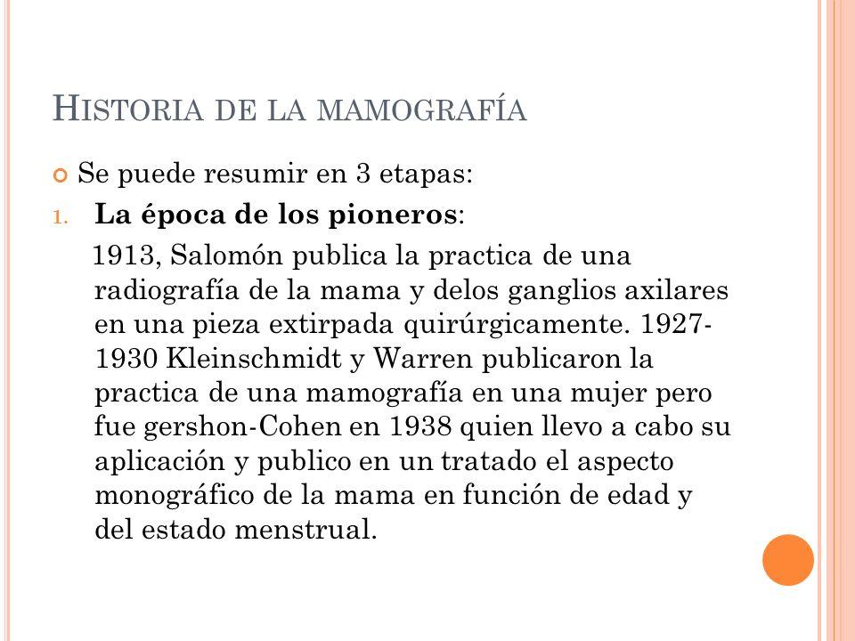 H ISTORIA DE LA MAMOGRAFÍA Se puede resumir en 3 etapas: 1. La época de los pioneros : 1913, Salomón publica la practica de una radiografía de la mama