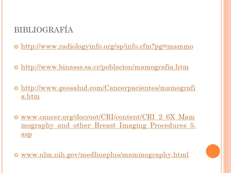 BIBLIOGRAFÍA http://www.radiologyinfo.org/sp/info.cfm?pg=mammo http://www.binasss.sa.cr/poblacion/mamografia.htm http://www.geosalud.com/Cancerpacientes/mamografi a.htm http://www.geosalud.com/Cancerpacientes/mamografi a.htm www.cancer.org/docroot/CRI/content/CRI_2_6X_Mam mography_and_other_Breast_Imaging_Procedures_5.