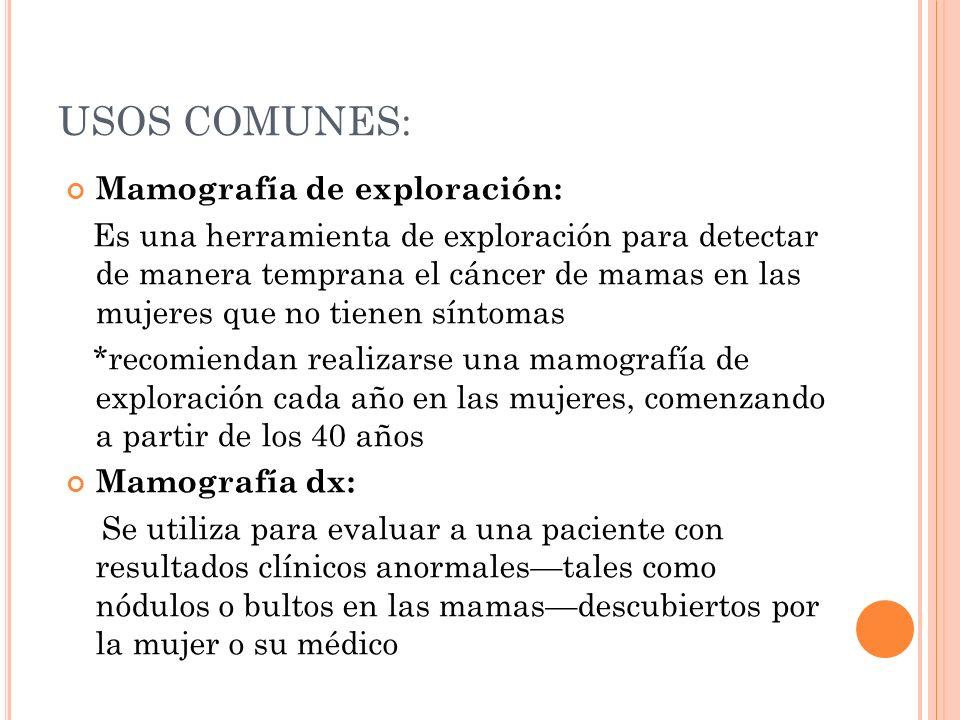 R ECOMENDACIONES PARA DETECCIÓN TEMPRANA DEL CÁNCER DE MAMA DE LA S OCIEDAD A MERICANA DE C ÁNCER : Las mujeres de 20-39 años: se deben hacer autoexamen de las mamas mensual y examen clínico cada 3 años Las mujeres de 40-49 años: se deben hacer autoexamen mensual, examen clínico anual y mamografía 1-2 años Mayores de 50 años: autoexamen mensual, examen clínico anual y mamografía anual.