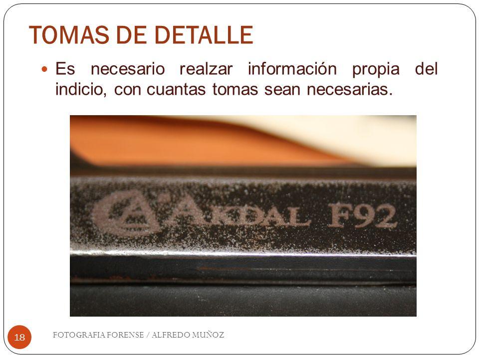 TOMAS DE DETALLE 18 Es necesario realzar información propia del indicio, con cuantas tomas sean necesarias. FOTOGRAFIA FORENSE / ALFREDO MUÑOZ