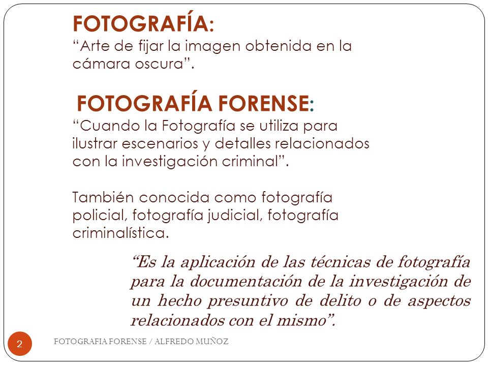 OBJETIVOS (LENTES) FOTOGRAFIA FORENSE / ALFREDO MUÑOZ 33 Normales (ángulo de visión de 50 a 55 mm) Angulares (18mm-55mm) Teleobjetivos (80mm-300mm) Macro (para objetos pequeños a corta distancia) Zoom (versátil: angular-normal-tele)