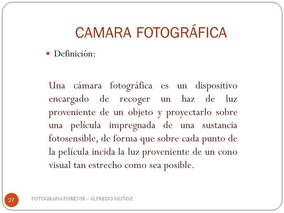 CAMARA FOTOGRÁFICA FOTOGRAFIA FORENSE / ALFREDO MUÑOZ 27 Definición: Una cámara fotográfica es un dispositivo encargado de recoger un haz de luz prove