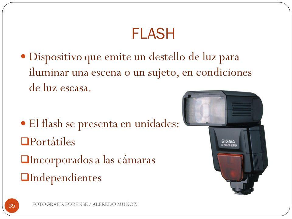 FLASH FOTOGRAFIA FORENSE / ALFREDO MUÑOZ 35 Dispositivo que emite un destello de luz para iluminar una escena o un sujeto, en condiciones de luz escas