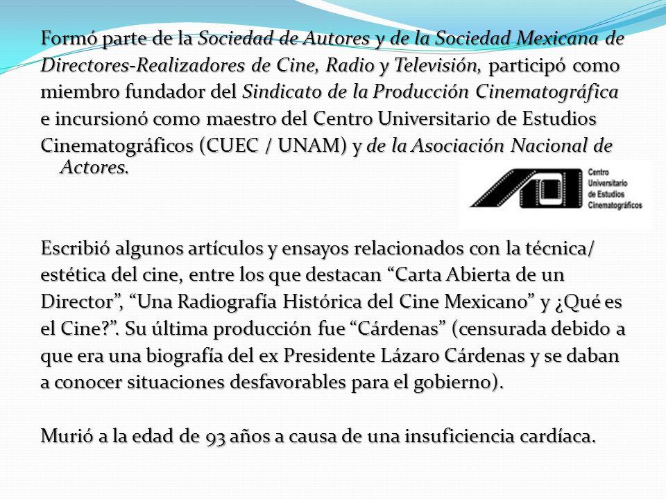Formó parte de la Sociedad de Autores y de la Sociedad Mexicana de Directores-Realizadores de Cine, Radio y Televisión, participó como miembro fundador del Sindicato de la Producción Cinematográfica e incursionó como maestro del Centro Universitario de Estudios Cinematográficos (CUEC / UNAM) y de la Asociación Nacional de Actores.