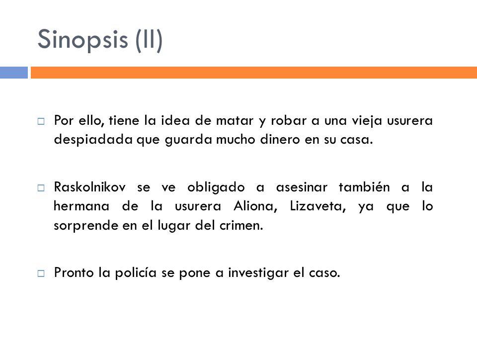 Sinopsis (II) Por ello, tiene la idea de matar y robar a una vieja usurera despiadada que guarda mucho dinero en su casa. Raskolnikov se ve obligado a