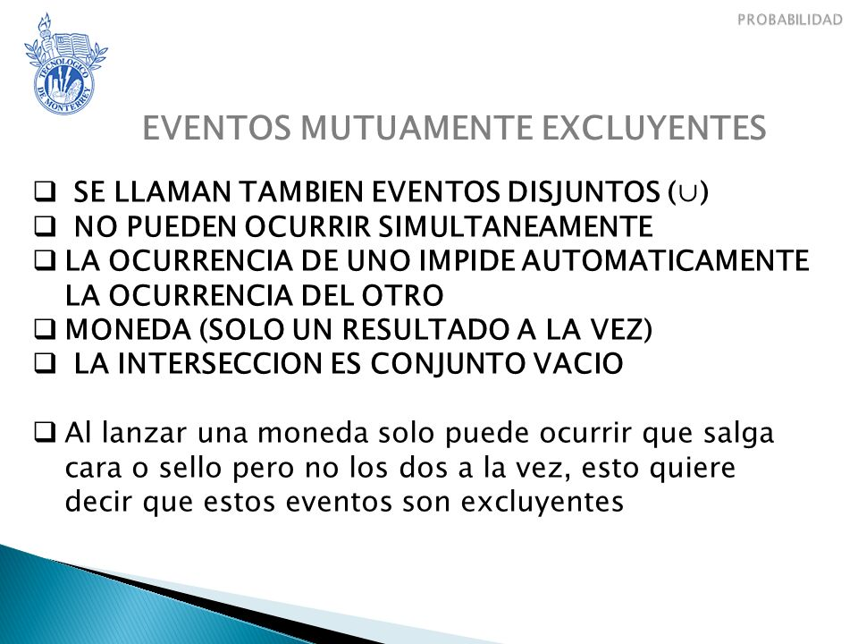 EVENTOS MUTUAMENTE EXCLUYENTES SE LLAMAN TAMBIEN EVENTOS DISJUNTOS () NO PUEDEN OCURRIR SIMULTANEAMENTE LA OCURRENCIA DE UNO IMPIDE AUTOMATICAMENTE LA OCURRENCIA DEL OTRO MONEDA (SOLO UN RESULTADO A LA VEZ) LA INTERSECCION ES CONJUNTO VACIO Al lanzar una moneda solo puede ocurrir que salga cara o sello pero no los dos a la vez, esto quiere decir que estos eventos son excluyentes