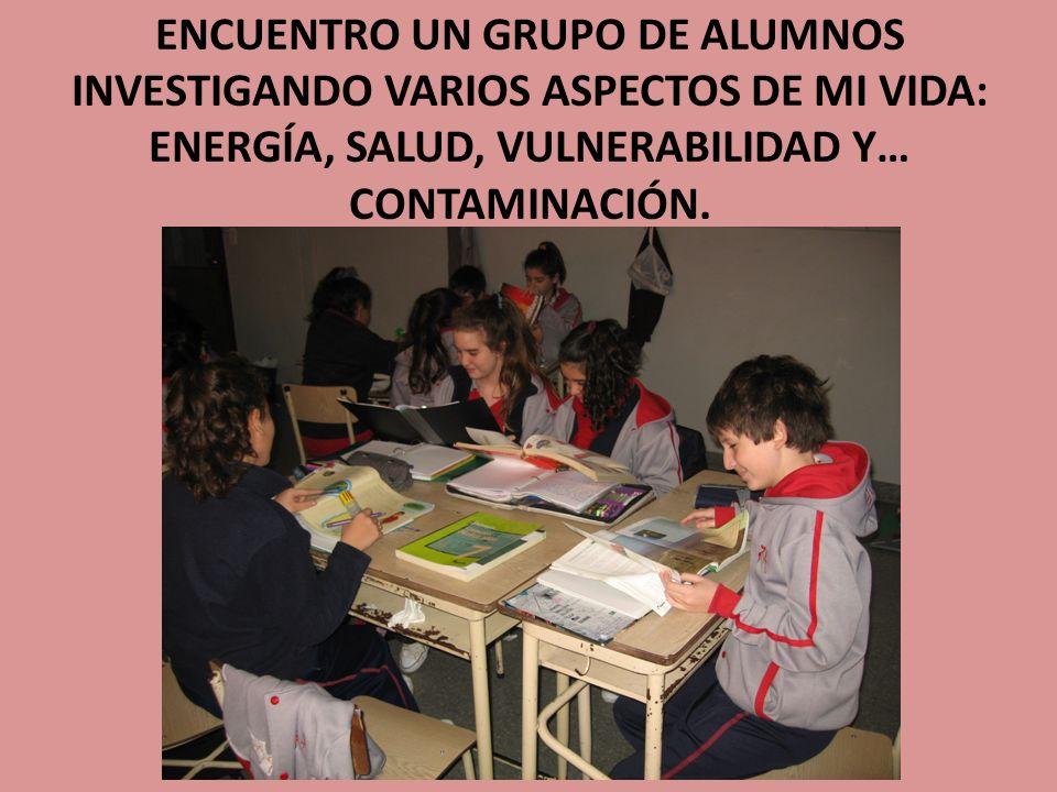 ENCUENTRO UN GRUPO DE ALUMNOS INVESTIGANDO VARIOS ASPECTOS DE MI VIDA: ENERGÍA, SALUD, VULNERABILIDAD Y… CONTAMINACIÓN.