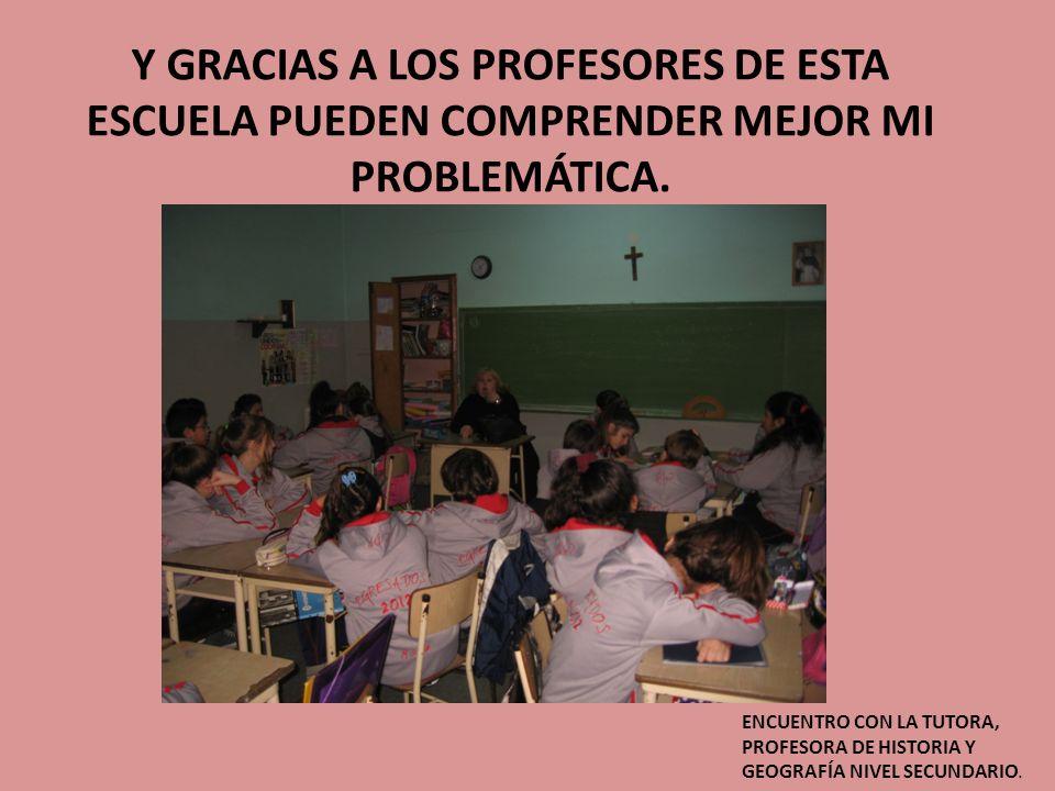 Y GRACIAS A LOS PROFESORES DE ESTA ESCUELA PUEDEN COMPRENDER MEJOR MI PROBLEMÁTICA.