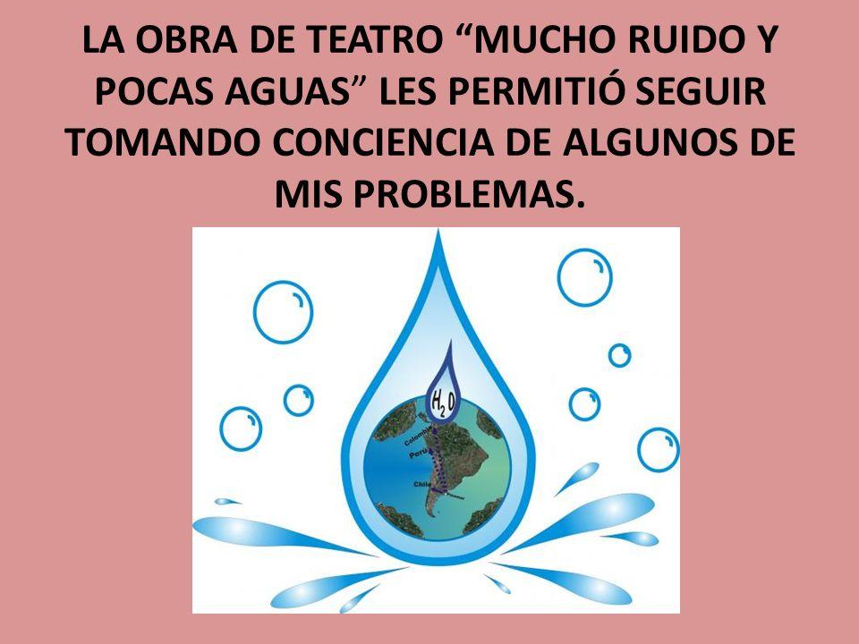 LA OBRA DE TEATRO MUCHO RUIDO Y POCAS AGUAS LES PERMITIÓ SEGUIR TOMANDO CONCIENCIA DE ALGUNOS DE MIS PROBLEMAS.
