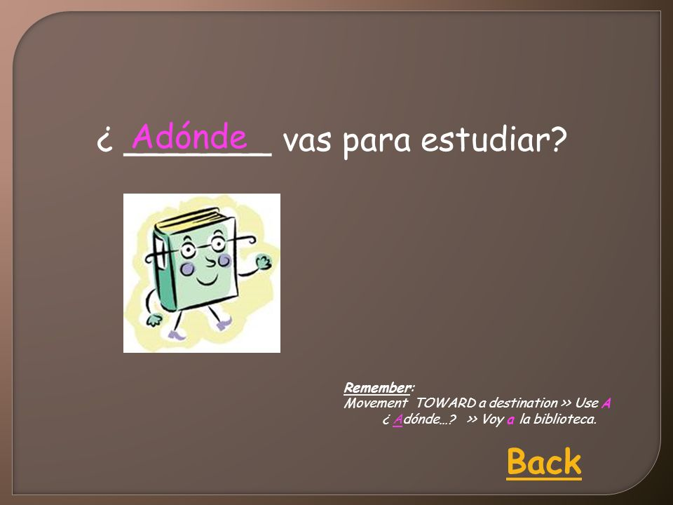 ¿ _______ vas para estudiar? Adónde Back Remember: Movement TOWARD a destination >> Use A ¿ Adónde…? >> Voy a la biblioteca.