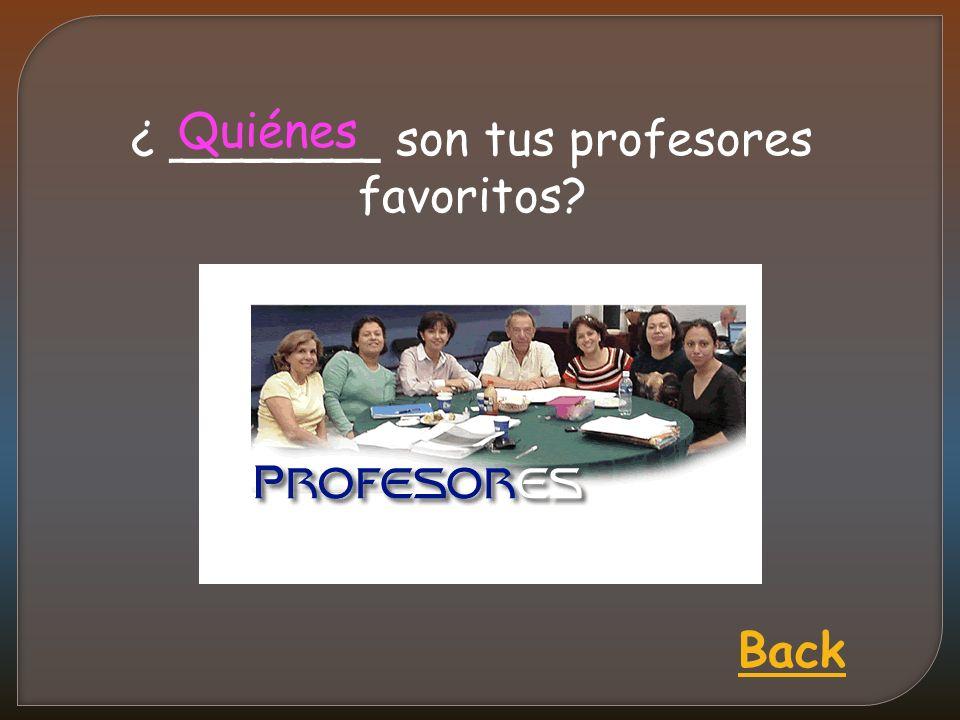 ¿ _______ son tus profesores favoritos Quiénes Back