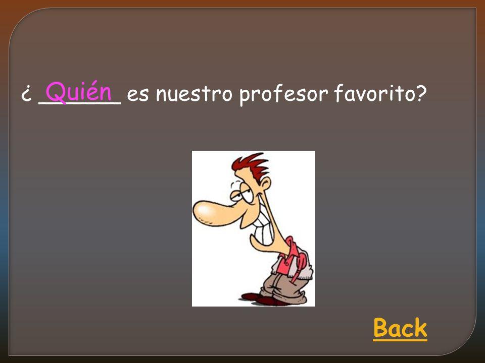 ¿ ______ es nuestro profesor favorito Quién Back