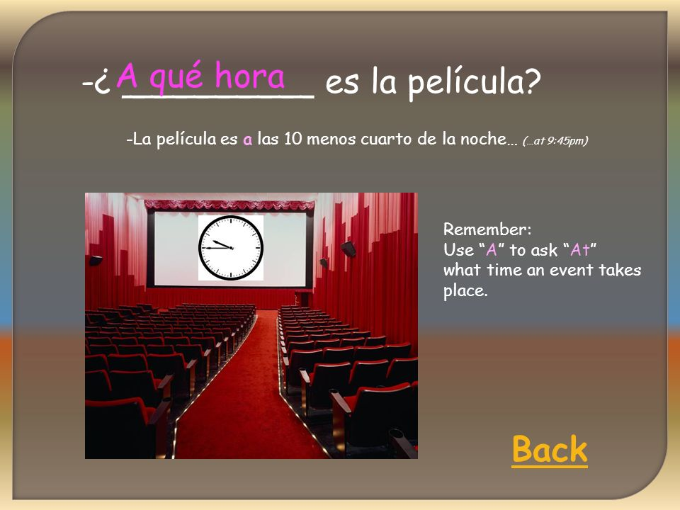 -¿ _________ es la película? A qué hora Back -La película es a las 10 menos cuarto de la noche… (…at 9:45pm) Remember: Use A to ask At what time an ev