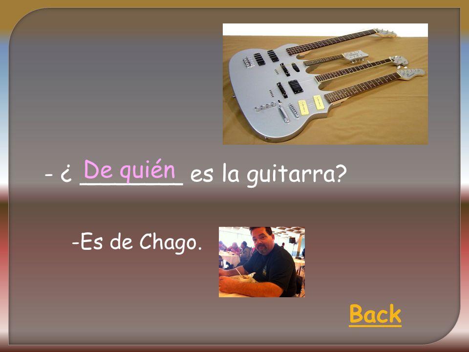 - ¿ _______ es la guitarra De quién Back -Es de Chago.