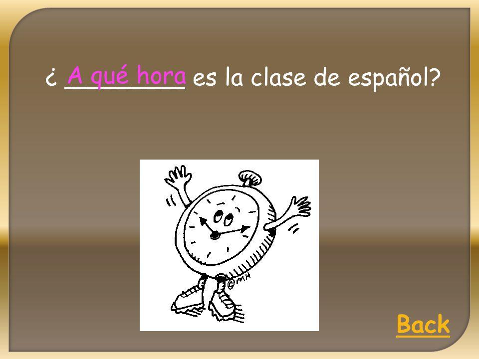 ¿ ________ es la clase de español A qué hora Back