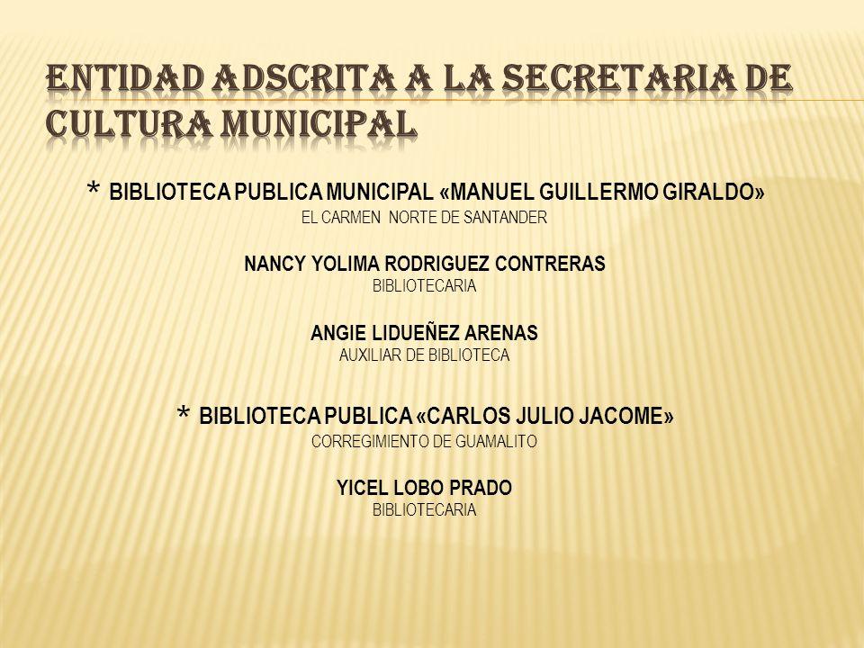* BIBLIOTECA PUBLICA MUNICIPAL «MANUEL GUILLERMO GIRALDO» EL CARMEN NORTE DE SANTANDER NANCY YOLIMA RODRIGUEZ CONTRERAS BIBLIOTECARIA ANGIE LIDUEÑEZ ARENAS AUXILIAR DE BIBLIOTECA * BIBLIOTECA PUBLICA «CARLOS JULIO JACOME» CORREGIMIENTO DE GUAMALITO YICEL LOBO PRADO BIBLIOTECARIA