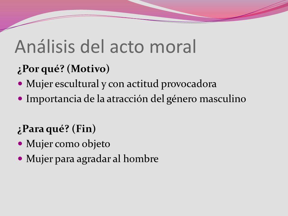 Análisis del acto moral ¿Por qué? (Motivo) Mujer escultural y con actitud provocadora Importancia de la atracción del género masculino ¿Para qué? (Fin