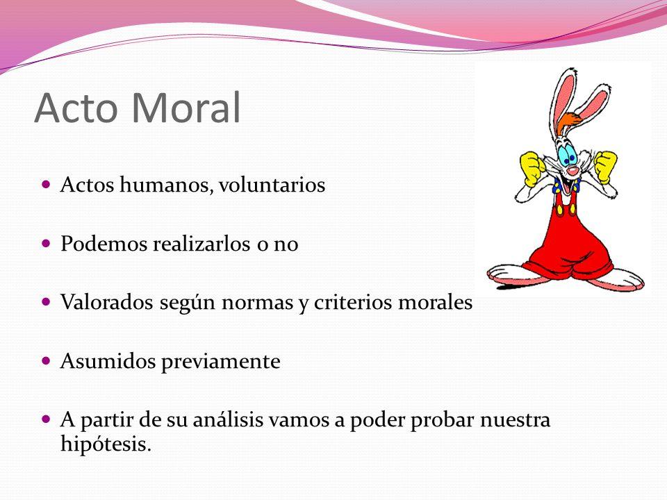 Acto Moral Actos humanos, voluntarios Podemos realizarlos o no Valorados según normas y criterios morales Asumidos previamente A partir de su análisis