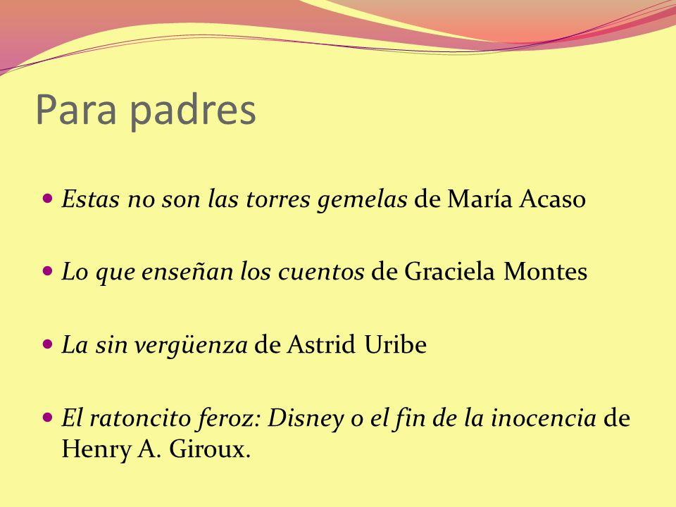 Para padres Estas no son las torres gemelas de María Acaso Lo que enseñan los cuentos de Graciela Montes La sin vergüenza de Astrid Uribe El ratoncito