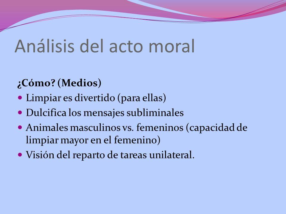 Análisis del acto moral ¿Cómo? (Medios) Limpiar es divertido (para ellas) Dulcifica los mensajes subliminales Animales masculinos vs. femeninos (capac