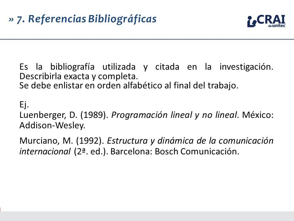 » 7. Referencias Bibliográficas Es la bibliografía utilizada y citada en la investigación. Describirla exacta y completa. Se debe enlistar en orden al
