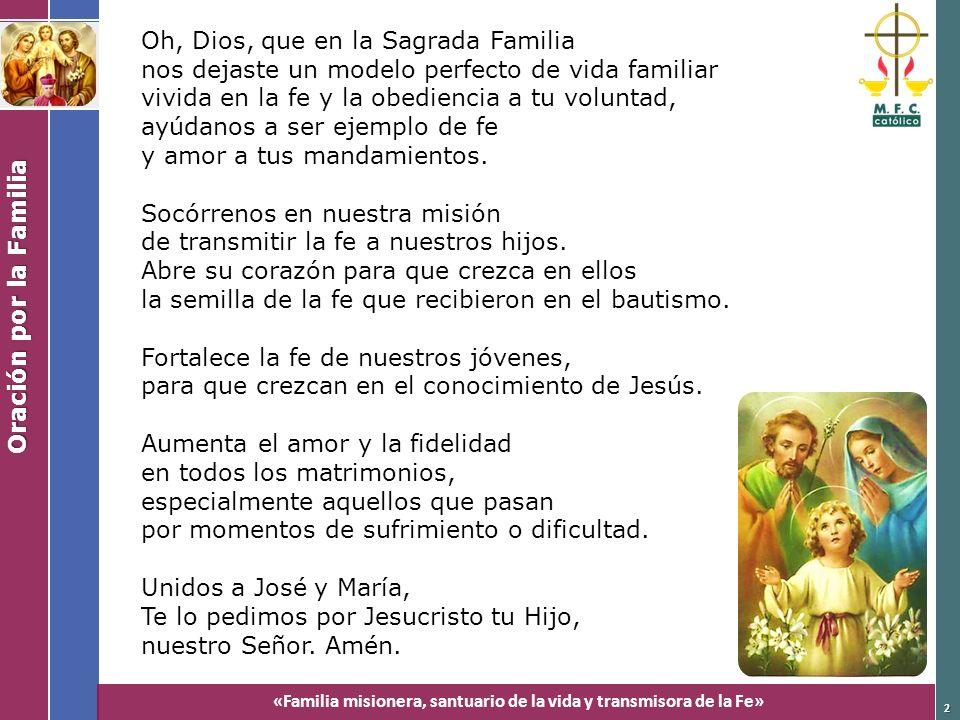 «Familia misionera, santuario de la vida y transmisora de la Fe» Oración por la Familia 2 Oh, Dios, que en la Sagrada Familia nos dejaste un modelo pe