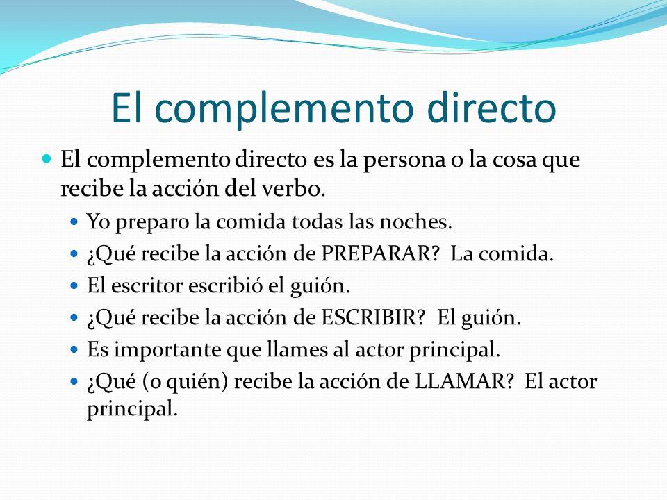 El complemento directo El complemento directo es la persona o la cosa que recibe la acción del verbo.