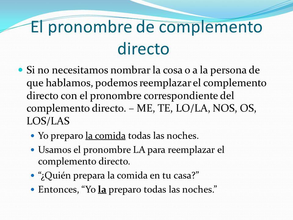 El complemento directo El complemento directo es la persona o la cosa que recibe la acción del verbo. Yo preparo la comida todas las noches. ¿Qué reci