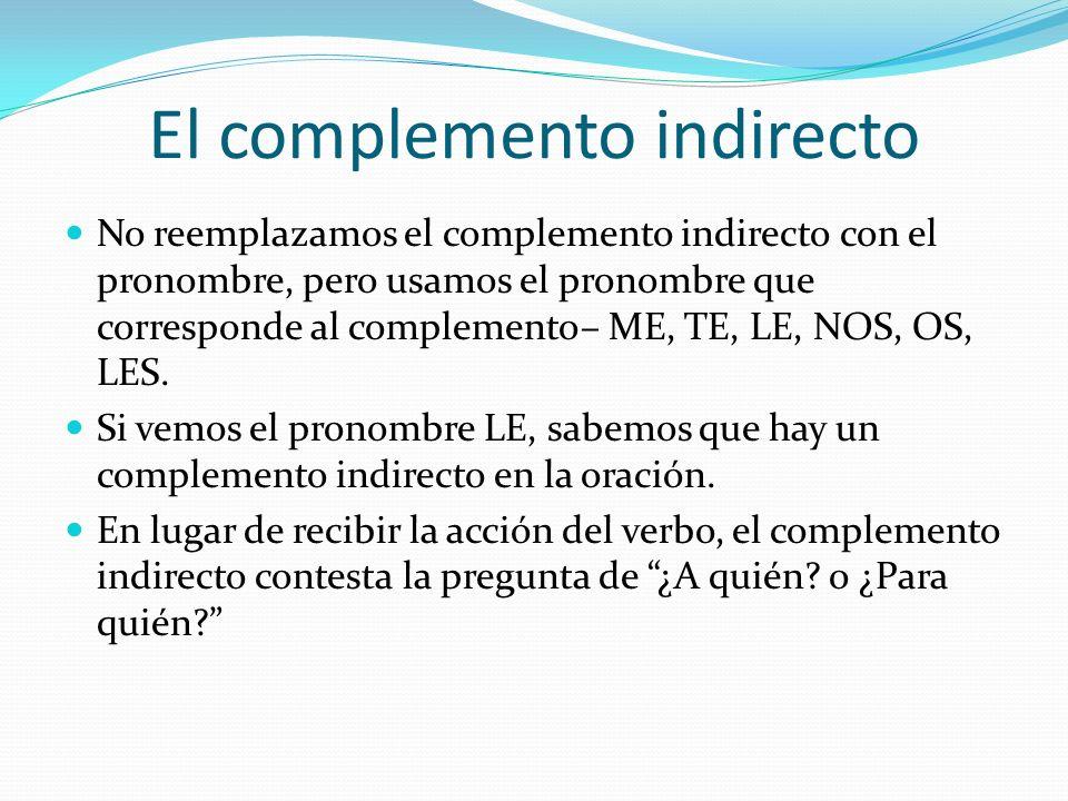 El complemento indirecto No reemplazamos el complemento indirecto con el pronombre, pero usamos el pronombre que corresponde al complemento– ME, TE, LE, NOS, OS, LES.