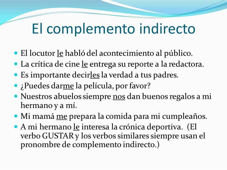 El complemento indirecto No reemplazamos el complemento indirecto con el pronombre, pero usamos el pronombre que corresponde al complemento– ME, TE, L