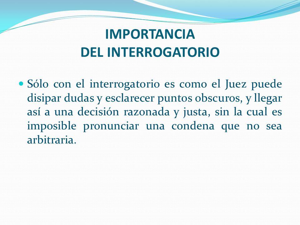 IMPORTANCIA DEL INTERROGATORIO Sólo con el interrogatorio es como el Juez puede disipar dudas y esclarecer puntos obscuros, y llegar así a una decisió