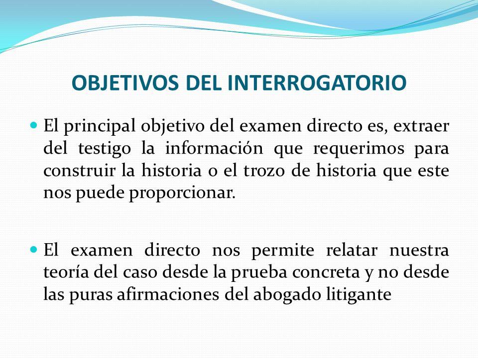 OBJETIVOS DEL INTERROGATORIO El principal objetivo del examen directo es, extraer del testigo la información que requerimos para construir la historia