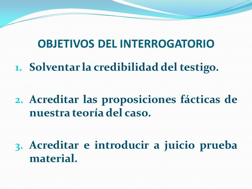 OBJETIVOS DEL INTERROGATORIO 1. Solventar la credibilidad del testigo. 2. Acreditar las proposiciones fácticas de nuestra teoría del caso. 3. Acredita