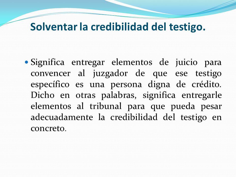 Solventar la credibilidad del testigo. Significa entregar elementos de juicio para convencer al juzgador de que ese testigo específico es una persona
