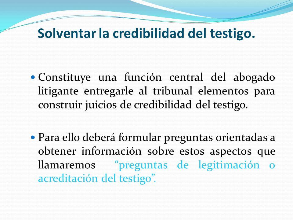 Solventar la credibilidad del testigo. Constituye una función central del abogado litigante entregarle al tribunal elementos para construir juicios de
