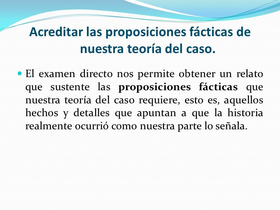 Acreditar las proposiciones fácticas de nuestra teoría del caso. El examen directo nos permite obtener un relato que sustente las proposiciones fáctic