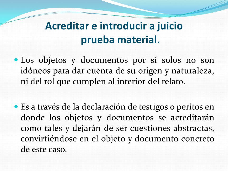Acreditar e introducir a juicio prueba material. Los objetos y documentos por sí solos no son idóneos para dar cuenta de su origen y naturaleza, ni de