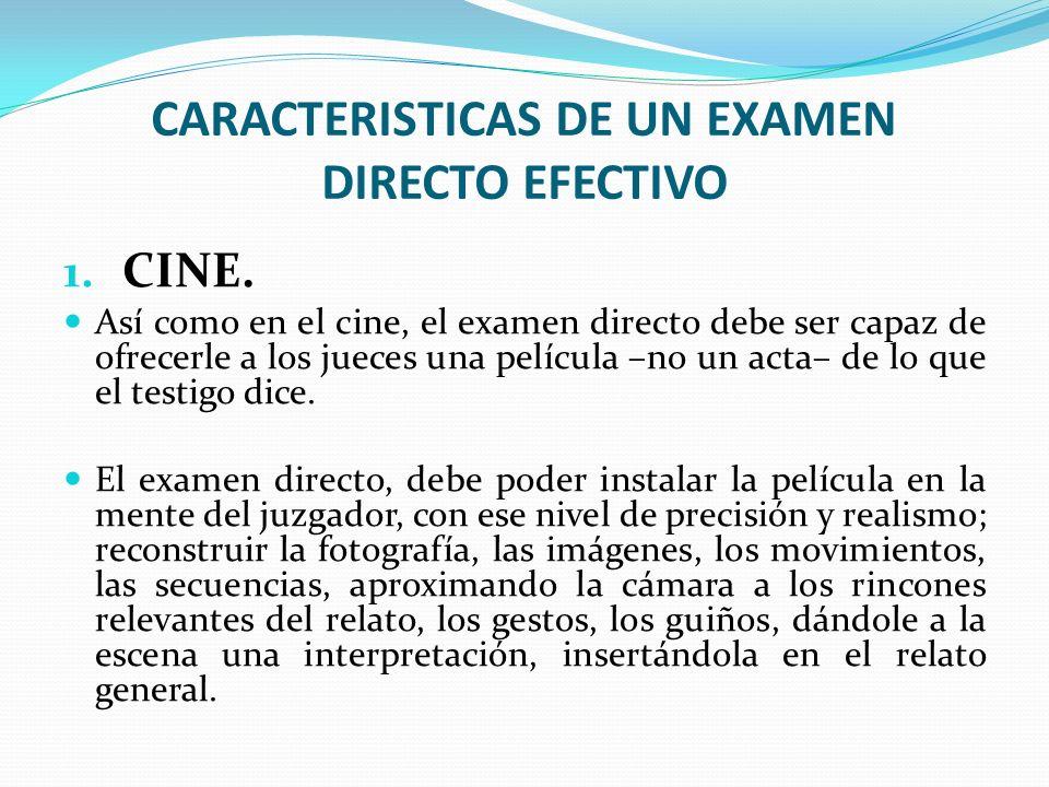 CARACTERISTICAS DE UN EXAMEN DIRECTO EFECTIVO 1. CINE. Así como en el cine, el examen directo debe ser capaz de ofrecerle a los jueces una película –n